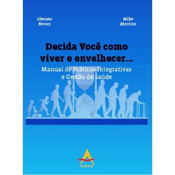 Decida Você como viver e envelhecer... Manual de Práticas Integrativas e Gestão de Saúde Simone Neves/Mike Martins