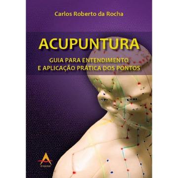 ACUPUNTURA - Guia para entendimento e aplicação prática. Carlos Roberto Rocha