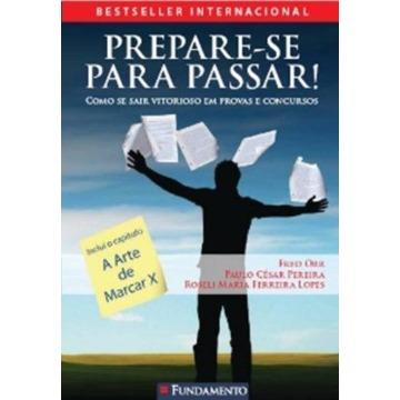 PREPARE-SE PARA PASSAR: COMO SE SAIR VITORIOSO EM PROVAS E CONCURSOS - FRED ORR, PAULO FERREIRA E ROSELI LOPES - FUNDAMENTO