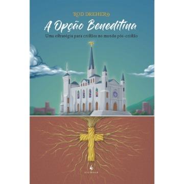 A Opção Beneditina - Uma Estratégia Para Cristãos No Mundo Pós-Cristão