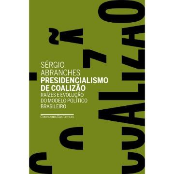 Presidencialismo De Coalizão - Raízes E Evolução Do Modelo Político Brasileiro