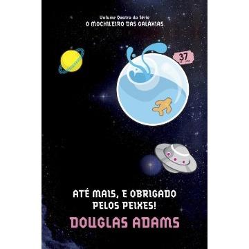 Até Mais, e Obrigado Pelos Peixes! - Série o Mochileiro Das Galaxias - Vol. 4