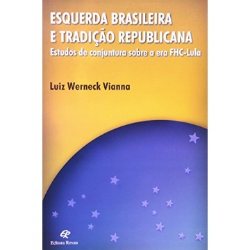 Esquerda Brasileira e Tradição Republicana - Estudos de Conjuntura Sobre a Era Fhc-lula