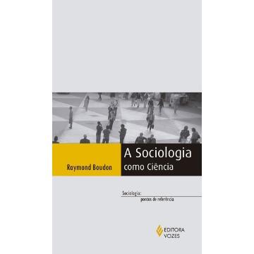Sociologia Como Ciência, a - Coleção Sociologia: Pontos de Referência