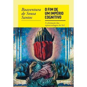 O Fim Do Império Cognitivo - A Afirmação Das Epistemologias Do Sul