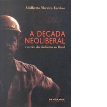 Decada Neoliberal e a Crise dos Sindicatos no Brasil, A