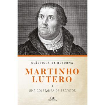 Martinho Lutero: Uma Coletânea de Escritos - Série Clássicos da Reforma