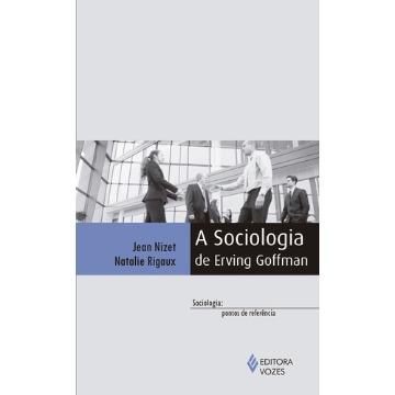 Sociologia de Erving Goffman, a - Coleção Sociologia Pontos de Referência