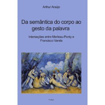 Da semântica do corpo ao gesto da palavra Interseções entre Merleau- Ponty e Francisco Varela