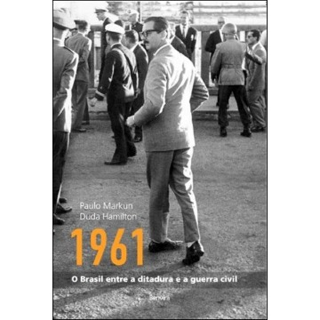 1961 - o Brasil Entre a Ditadura e a Guerra Civil