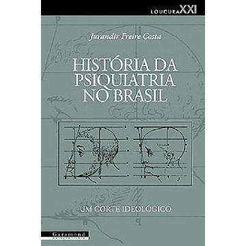 História da Psiquiatria no Brasil: Um Corte Ideológico - Col. Loucura XXI