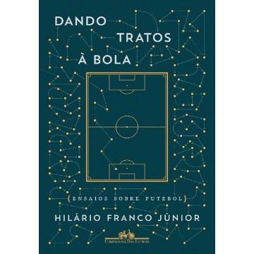 Dando Tratos À Bola - Ensaios Sobre Futebol