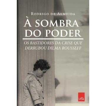 À Sombra do Poder - Os Bastidores da Crise Que Derrubou Dilma Rousseff