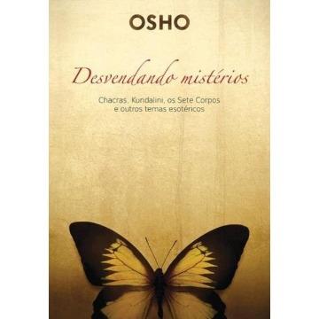Osho - Desvendando Mistérios - Chacras, Kundalini, Os Sete Corpos e Outros Temas Esotéricos