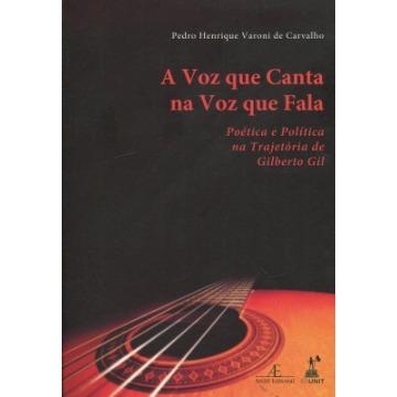A Voz Que Canta Na Voz Que Fala - Poética E Política Na Trajetória De Gilberto Gil