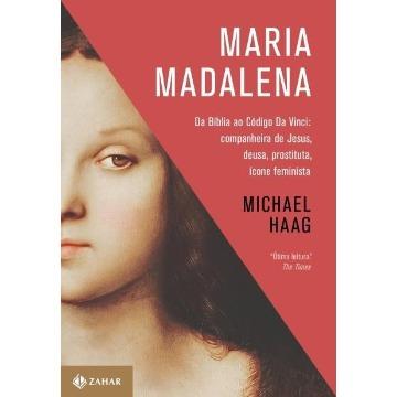 Maria Madalena - Da Bíblia Ao Código Da Vinci: Companheira De Jesus, Deusa, Prostituta E Ícone Feminista