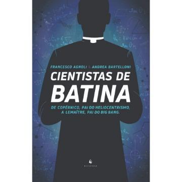 Cientistas De Batina - De Copérnico, Pai do Heliocentrismo, A Lemaître, Pai do Big Bang