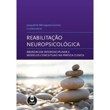 Reabilitação Neuropsicológica - Abordagem Interdisciplinar e Modelos Conceituais Na Prática Clínica