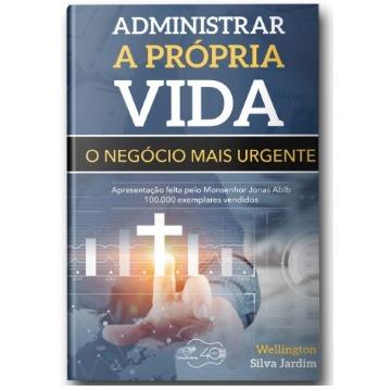 ADMINISTRAR A PRÓPRIA VIDA - O NEGÓCIO MAIS URGENTE - Wellington Silva Jardim - Editora Canção Nova