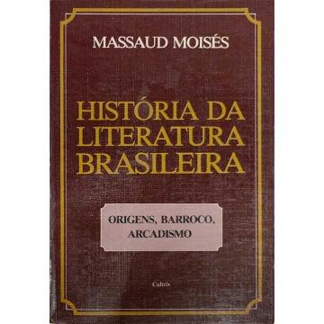 HISTÓRIA DA LITERATURA BRASILEIRA - VOL. 1 - ORIGENS, BARROCO, ARCADISMO - Massaud Moisés